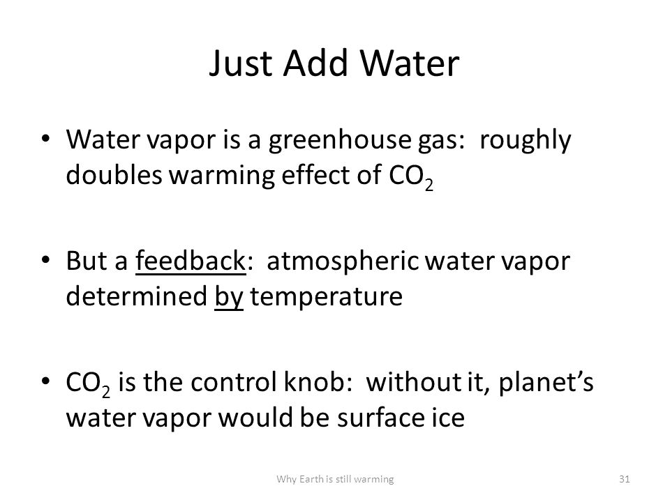 Just Add Water Water vapor is a greenhouse gas: roughly doubles warming effect of CO 2 But a feedback: atmospheric water vapor determined by temperature CO 2 is the control knob: without it, planet's water vapor would be surface ice Why Earth is still warming31