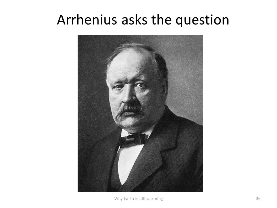 Arrhenius asks the question Why Earth is still warming36