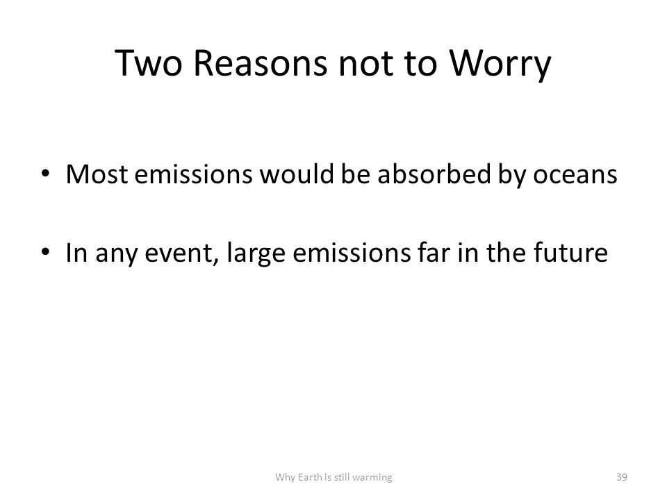Two Reasons not to Worry Most emissions would be absorbed by oceans In any event, large emissions far in the future Why Earth is still warming39