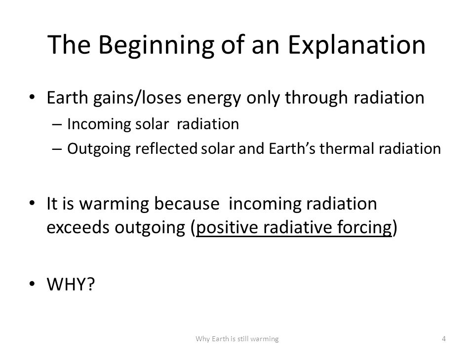 The Beginning of an Explanation Earth gains/loses energy only through radiation – Incoming solar radiation – Outgoing reflected solar and Earth's thermal radiation It is warming because incoming radiation exceeds outgoing (positive radiative forcing) WHY.