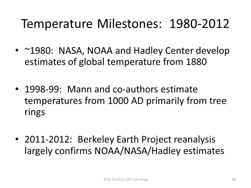 Temperature Milestones: 1980-2012 ~1980: NASA, NOAA and Hadley Center develop estimates of global temperature from 1880 1998-99: Mann and co-authors estimate temperatures from 1000 AD primarily from tree rings 2011-2012: Berkeley Earth Project reanalysis largely confirms NOAA/NASA/Hadley estimates Why Earth is still warming49