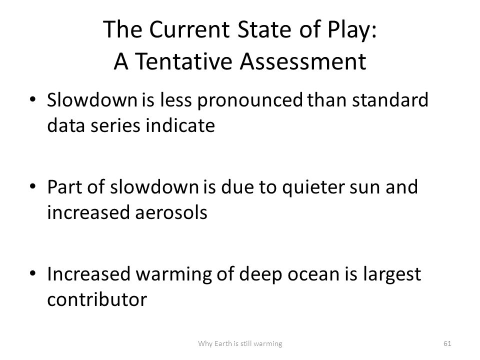 The Current State of Play: A Tentative Assessment Slowdown is less pronounced than standard data series indicate Part of slowdown is due to quieter sun and increased aerosols Increased warming of deep ocean is largest contributor Why Earth is still warming61