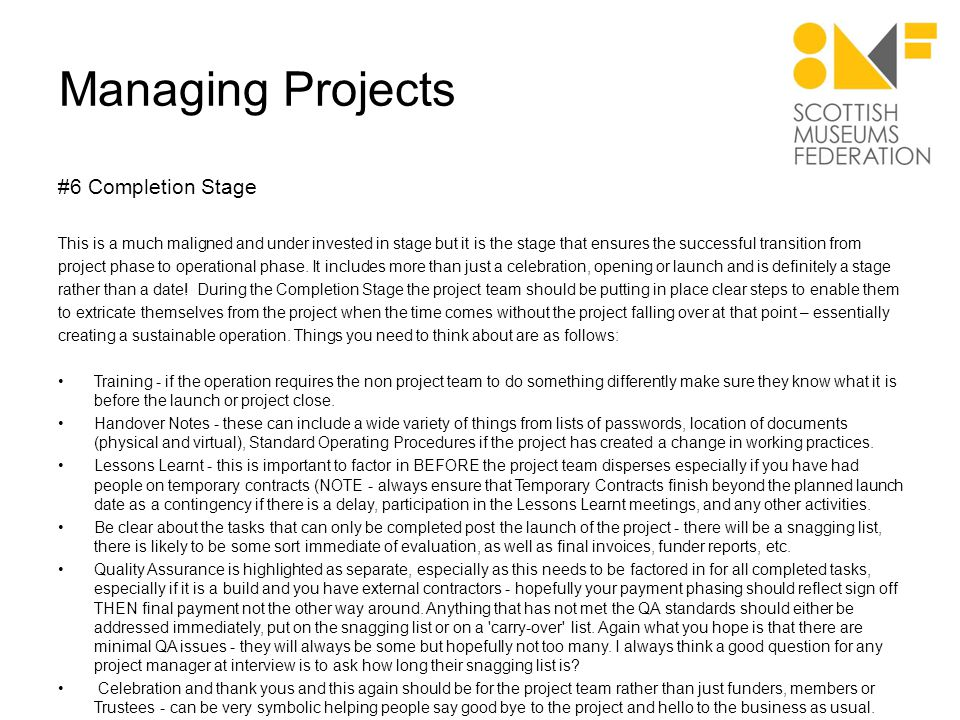 Managing Projects #6 Completion Stage This is a much maligned and under invested in stage but it is the stage that ensures the successful transition from project phase to operational phase.