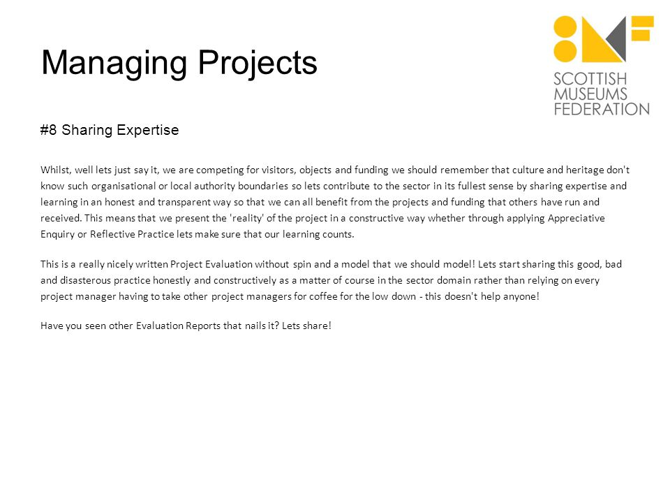 Managing Projects #8 Sharing Expertise Whilst, well lets just say it, we are competing for visitors, objects and funding we should remember that culture and heritage don t know such organisational or local authority boundaries so lets contribute to the sector in its fullest sense by sharing expertise and learning in an honest and transparent way so that we can all benefit from the projects and funding that others have run and received.