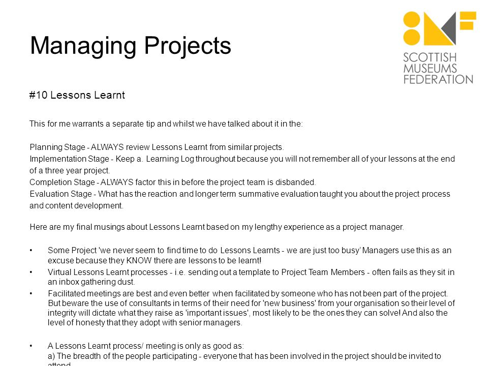 Managing Projects #10 Lessons Learnt This for me warrants a separate tip and whilst we have talked about it in the: Planning Stage - ALWAYS review Lessons Learnt from similar projects.