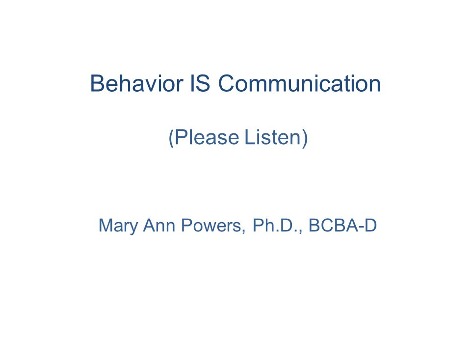 Behavior IS Communication ( Please Listen) Mary Ann Powers, Ph.D., BCBA-D