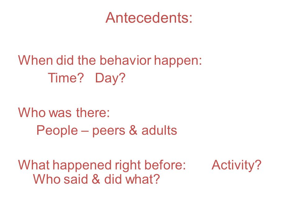 Antecedents: When did the behavior happen: Time? Day? Who was there: People – peers & adults What happened right before: Activity? Who said & did what