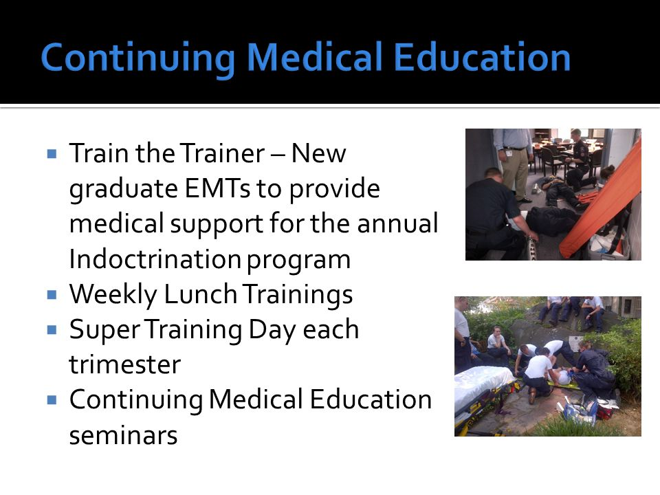  Train the Trainer – New graduate EMTs to provide medical support for the annual Indoctrination program  Weekly Lunch Trainings  Super Training Day
