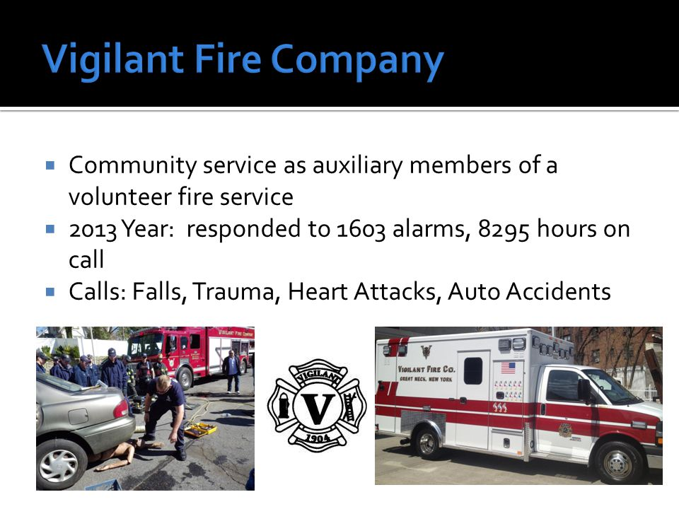  Community service as auxiliary members of a volunteer fire service  2013 Year: responded to 1603 alarms, 8295 hours on call  Calls: Falls, Trauma,