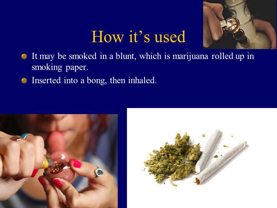 How it's used It may be smoked in a blunt, which is marijuana rolled up in smoking paper. Inserted into a bong, then inhaled.