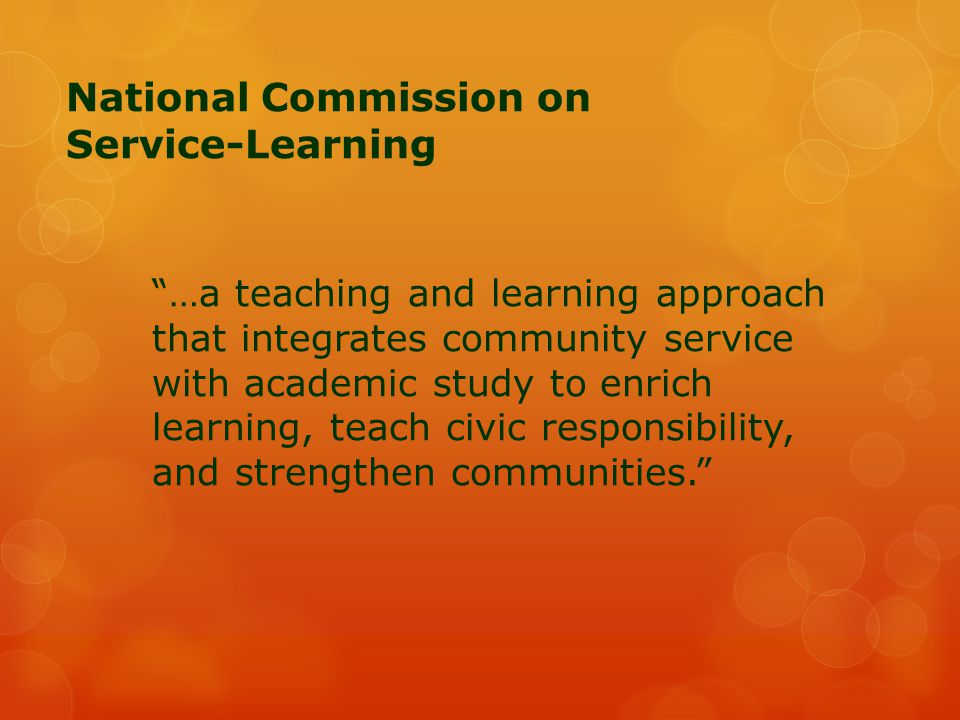 """National Commission on Service-Learning """"…a teaching and learning approach that integrates community service with academic study to enrich learning, t"""