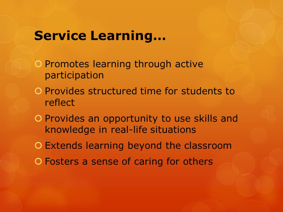 Service Learning…  Promotes learning through active participation  Provides structured time for students to reflect  Provides an opportunity to use