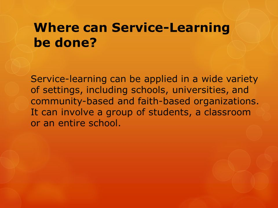 Where can Service-Learning be done? Service-learning can be applied in a wide variety of settings, including schools, universities, and community-base