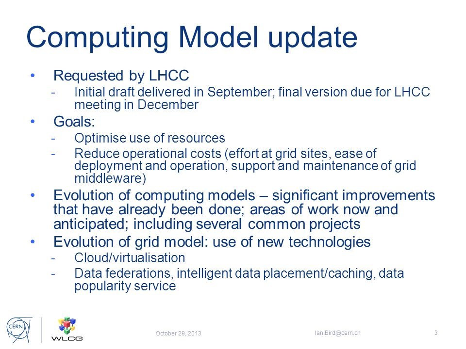 Computing Model update Requested by LHCC -Initial draft delivered in September; final version due for LHCC meeting in December Goals: -Optimise use of resources -Reduce operational costs (effort at grid sites, ease of deployment and operation, support and maintenance of grid middleware) Evolution of computing models – significant improvements that have already been done; areas of work now and anticipated; including several common projects Evolution of grid model: use of new technologies -Cloud/virtualisation -Data federations, intelligent data placement/caching, data popularity service October 29, 2013 Ian.Bird@cern.ch3