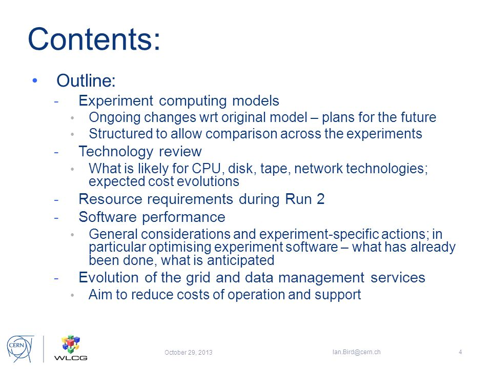 Contents: Outline: -Experiment computing models Ongoing changes wrt original model – plans for the future Structured to allow comparison across the experiments -Technology review What is likely for CPU, disk, tape, network technologies; expected cost evolutions -Resource requirements during Run 2 -Software performance General considerations and experiment-specific actions; in particular optimising experiment software – what has already been done, what is anticipated -Evolution of the grid and data management services Aim to reduce costs of operation and support October 29, 2013 Ian.Bird@cern.ch4