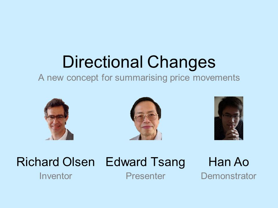 Directional Changes A new concept for summarising price movements Edward Tsang Presenter Richard Olsen Inventor Han Ao Demonstrator