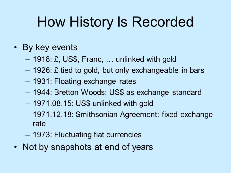How History Is Recorded By key events –1918: £, US$, Franc, … unlinked with gold –1926: £ tied to gold, but only exchangeable in bars –1931: Floating exchange rates –1944: Bretton Woods: US$ as exchange standard –1971.08.15: US$ unlinked with gold –1971.12.18: Smithsonian Agreement: fixed exchange rate –1973: Fluctuating fiat currencies Not by snapshots at end of years