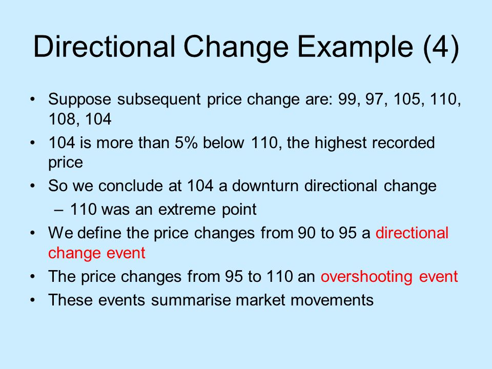 Directional Change Example (4) Suppose subsequent price change are: 99, 97, 105, 110, 108, 104 104 is more than 5% below 110, the highest recorded price So we conclude at 104 a downturn directional change –110 was an extreme point We define the price changes from 90 to 95 a directional change event The price changes from 95 to 110 an overshooting event These events summarise market movements