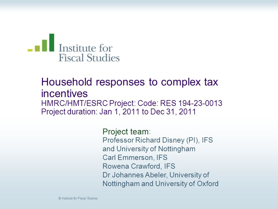 © Institute for Fiscal Studies Household responses to complex tax incentives HMRC/HMT/ESRC Project: Code: RES 194-23-0013 Project duration: Jan 1, 2011 to Dec 31, 2011 Project team : Professor Richard Disney (PI), IFS and University of Nottingham Carl Emmerson, IFS Rowena Crawford, IFS Dr Johannes Abeler, University of Nottingham and University of Oxford