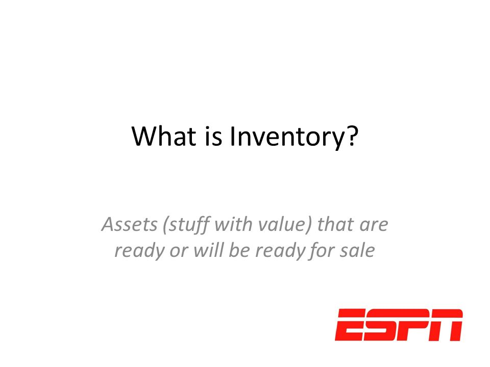 What is Inventory? Assets (stuff with value) that are ready or will be ready for sale