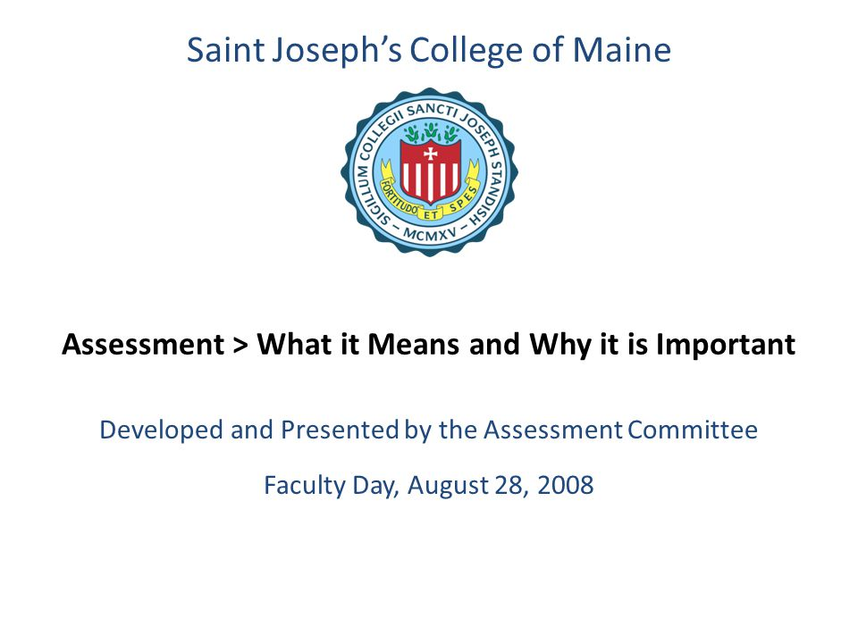 Assessment > What it Means and Why it is Important Developed and Presented by the Assessment Committee Faculty Day, August 28, 2008 Saint Joseph's Col