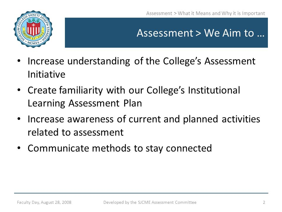 Assessment > What it Means and Why it is Important Assessment > We Aim to … Increase understanding of the College's Assessment Initiative Create famil