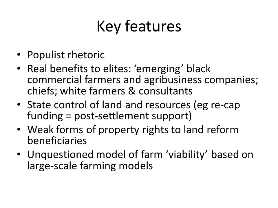Key features Populist rhetoric Real benefits to elites: 'emerging' black commercial farmers and agribusiness companies; chiefs; white farmers & consultants State control of land and resources (eg re-cap funding = post-settlement support) Weak forms of property rights to land reform beneficiaries Unquestioned model of farm 'viability' based on large-scale farming models