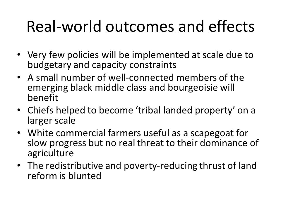 Real-world outcomes and effects Very few policies will be implemented at scale due to budgetary and capacity constraints A small number of well-connected members of the emerging black middle class and bourgeoisie will benefit Chiefs helped to become 'tribal landed property' on a larger scale White commercial farmers useful as a scapegoat for slow progress but no real threat to their dominance of agriculture The redistributive and poverty-reducing thrust of land reform is blunted