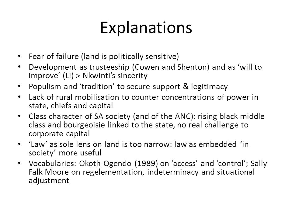 Explanations Fear of failure (land is politically sensitive) Development as trusteeship (Cowen and Shenton) and as 'will to improve' (Li) > Nkwinti's sincerity Populism and 'tradition' to secure support & legitimacy Lack of rural mobilisation to counter concentrations of power in state, chiefs and capital Class character of SA society (and of the ANC): rising black middle class and bourgeoisie linked to the state, no real challenge to corporate capital 'Law' as sole lens on land is too narrow: law as embedded 'in society' more useful Vocabularies: Okoth-Ogendo (1989) on 'access' and 'control'; Sally Falk Moore on regelementation, indeterminacy and situational adjustment