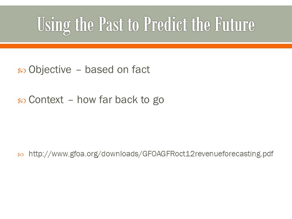  Objective – based on fact  Context – how far back to go  http://www.gfoa.org/downloads/GFOAGFRoct12revenueforecasting.pdf