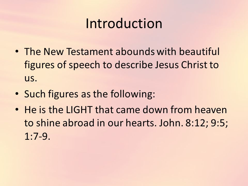 Introduction The New Testament abounds with beautiful figures of speech to describe Jesus Christ to us.