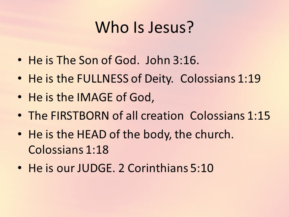 Who Is Jesus. He is The Son of God. John 3:16. He is the FULLNESS of Deity.