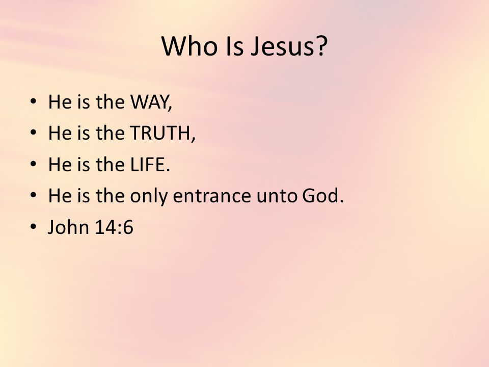 Who Is Jesus. He is the WAY, He is the TRUTH, He is the LIFE.