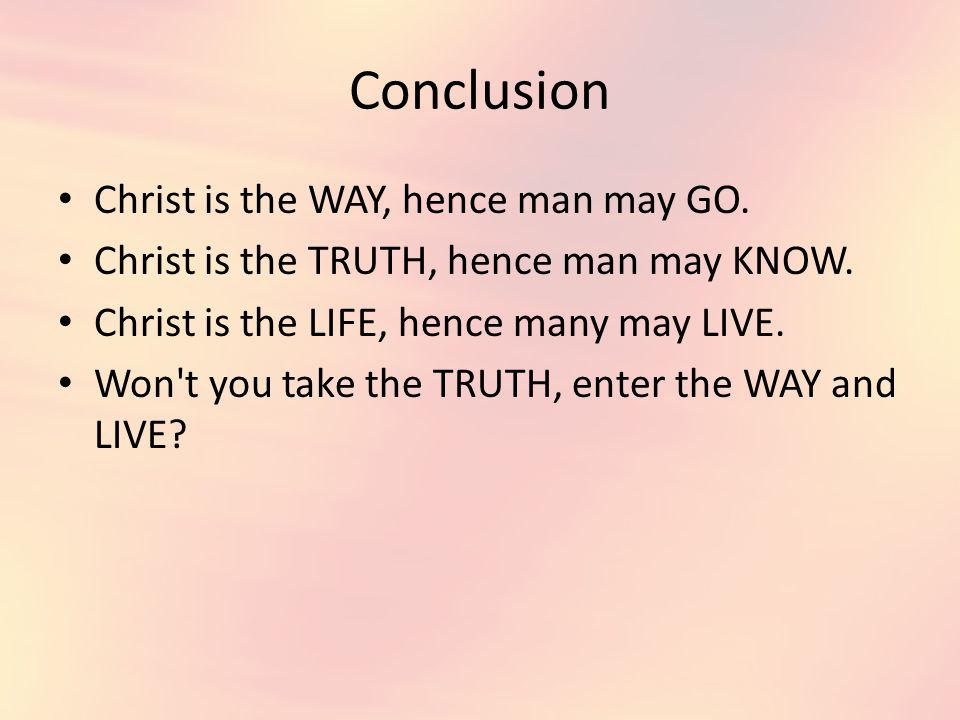 Conclusion Christ is the WAY, hence man may GO. Christ is the TRUTH, hence man may KNOW.