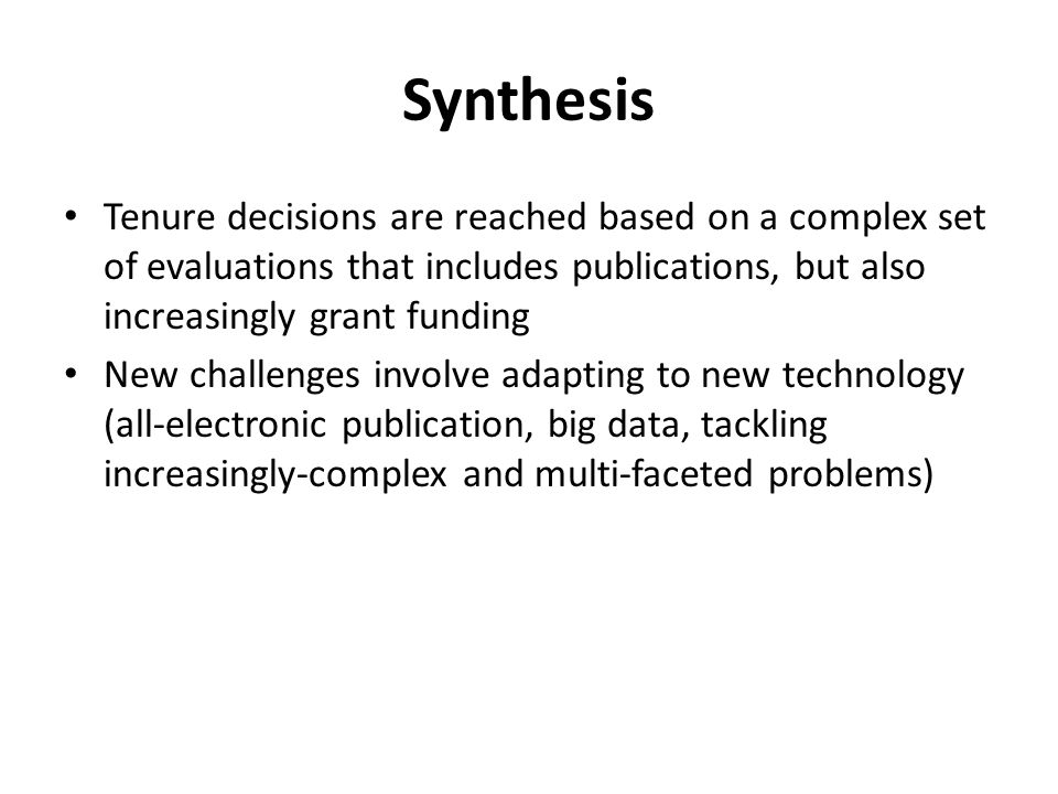 Synthesis Tenure decisions are reached based on a complex set of evaluations that includes publications, but also increasingly grant funding New challenges involve adapting to new technology (all-electronic publication, big data, tackling increasingly-complex and multi-faceted problems)