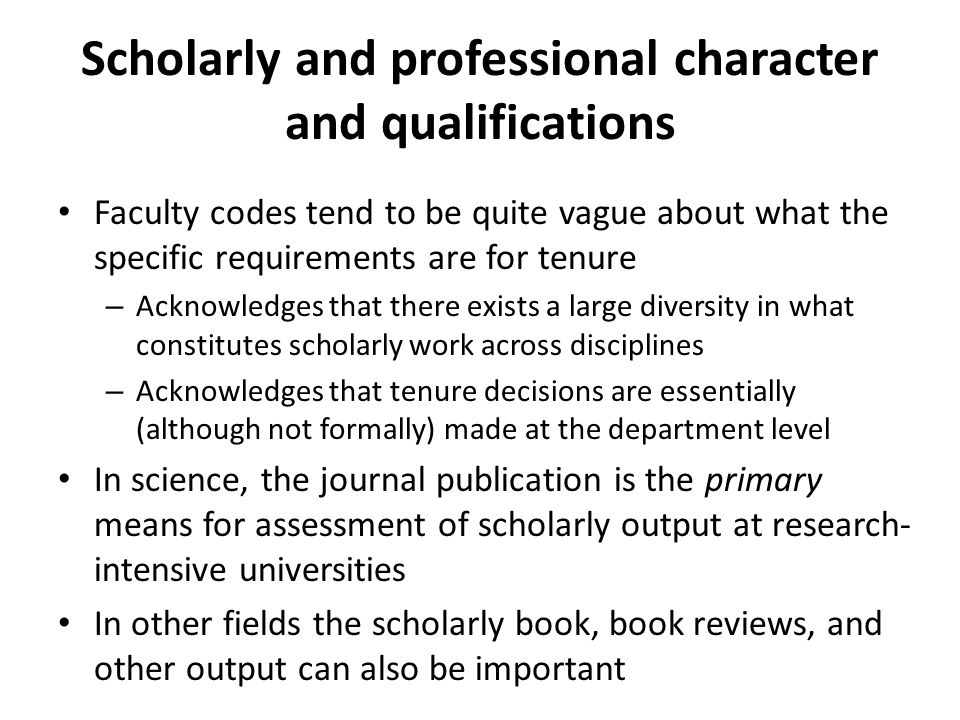 Scholarly and professional character and qualifications Faculty codes tend to be quite vague about what the specific requirements are for tenure – Acknowledges that there exists a large diversity in what constitutes scholarly work across disciplines – Acknowledges that tenure decisions are essentially (although not formally) made at the department level In science, the journal publication is the primary means for assessment of scholarly output at research- intensive universities In other fields the scholarly book, book reviews, and other output can also be important