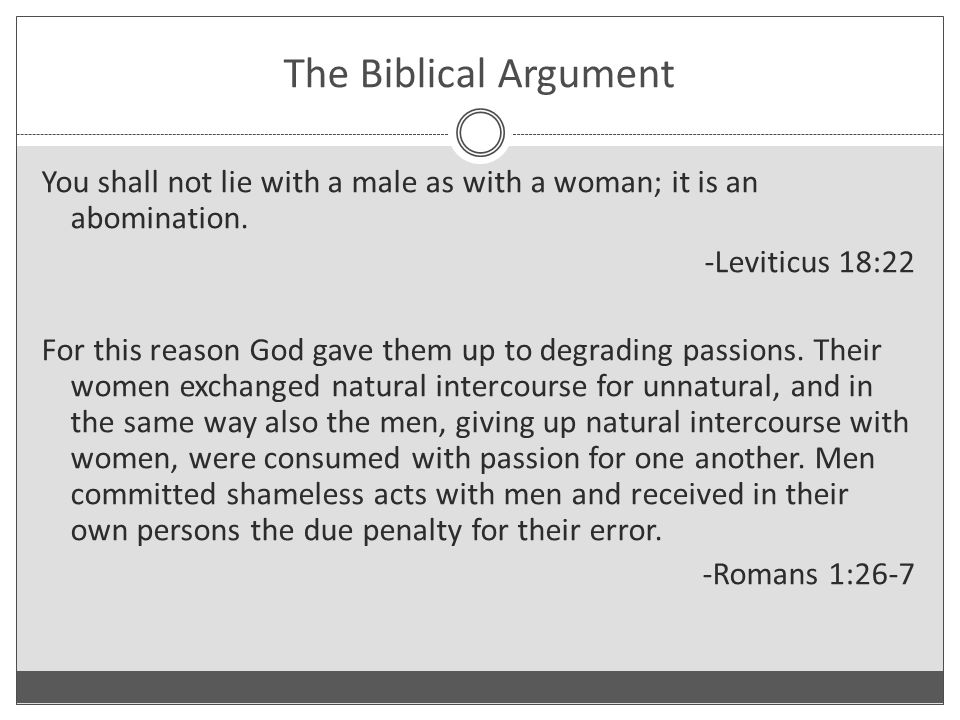 You shall not lie with a male as with a woman; it is an abomination. -Leviticus 18:22 For this reason God gave them up to degrading passions. Their wo