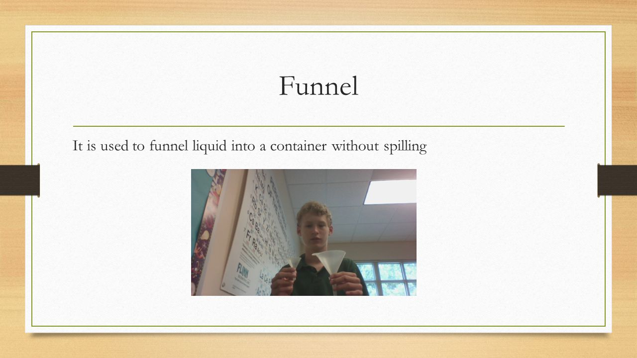 Funnel It is used to funnel liquid into a container without spilling