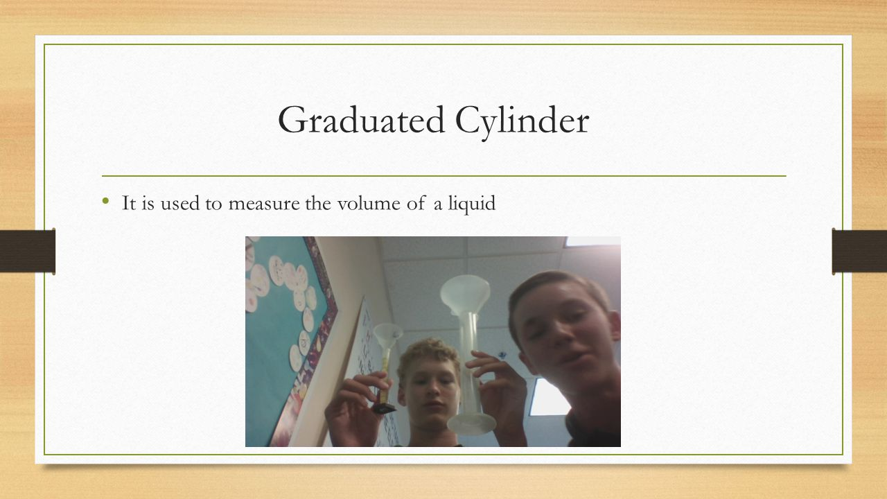 Graduated Cylinder It is used to measure the volume of a liquid