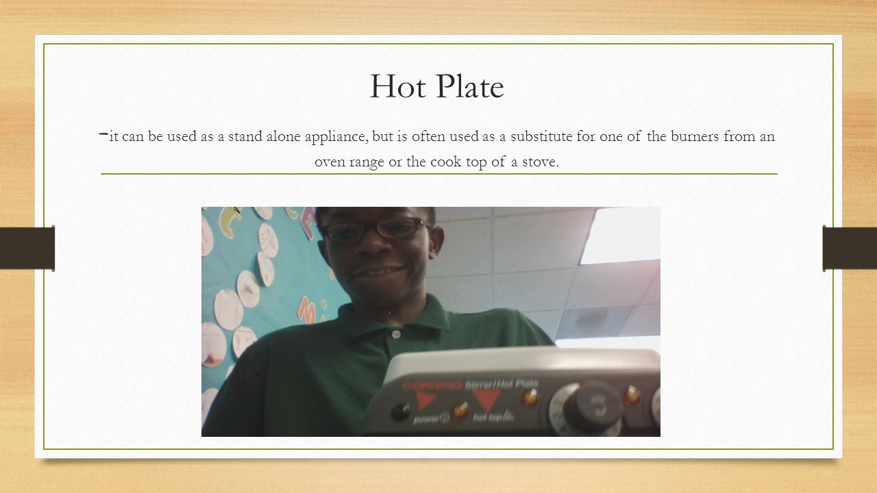 Hot Plate - it can be used as a stand alone appliance, but is often used as a substitute for one of the burners from an oven range or the cook top of a stove.