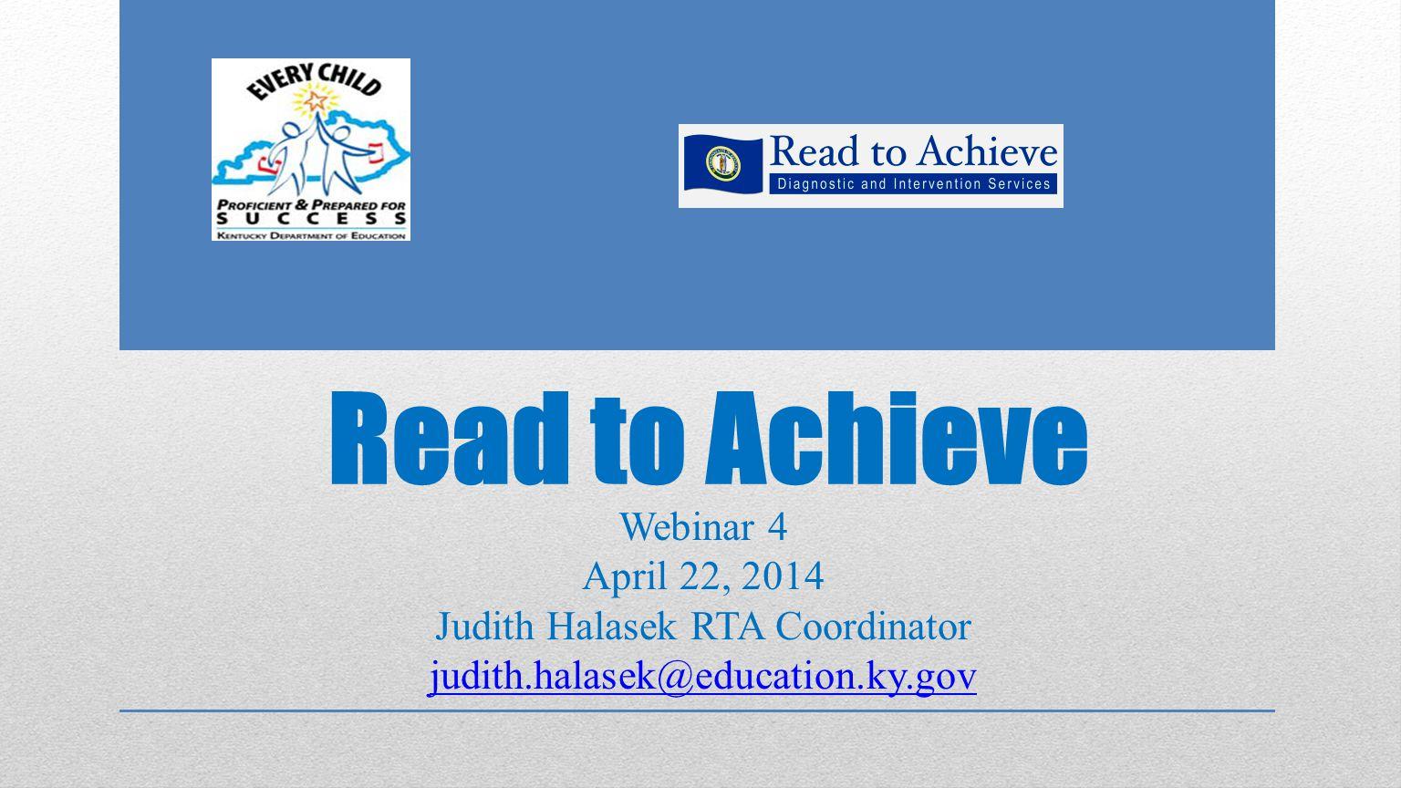 Read to Achieve Webinar 4 April 22, 2014 Judith Halasek RTA Coordinator judith.halasek@education.ky.gov