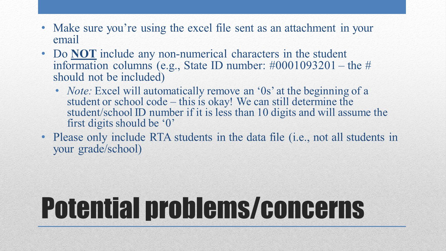 Potential problems/concerns Make sure you're using the excel file sent as an attachment in your email Do NOT include any non-numerical characters in the student information columns (e.g., State ID number: #0001093201 – the # should not be included) Note: Excel will automatically remove an '0s' at the beginning of a student or school code – this is okay.