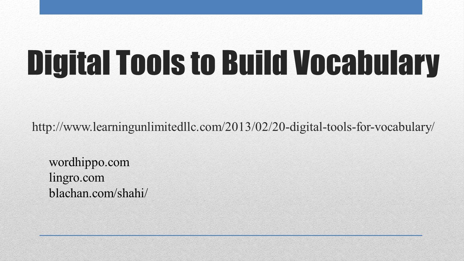 Digital Tools to Build Vocabulary http://www.learningunlimitedllc.com/2013/02/20-digital-tools-for-vocabulary/ wordhippo.com lingro.com blachan.com/shahi/