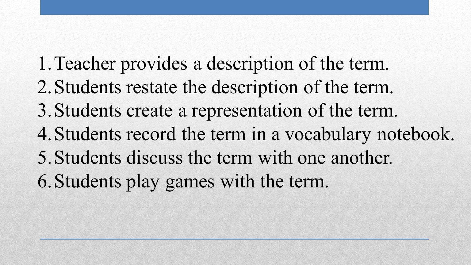 1.Teacher provides a description of the term. 2.Students restate the description of the term.