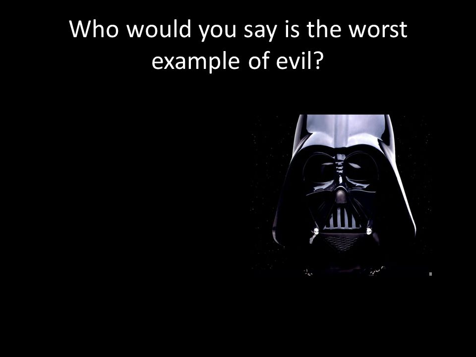Who would you say is the worst example of evil?