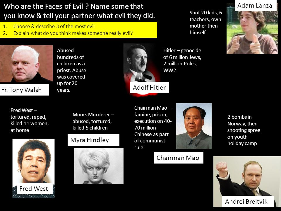 Who are the Faces of Evil ? Name some that you know & tell your partner what evil they did. Fred West Myra Hindley Andrei Breitvik Adam Lanza Chairman