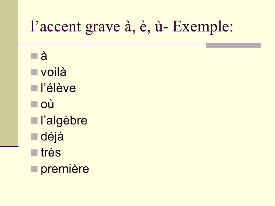 l'accent grave à, è, ù- Exemple: à voilà l'élève où l'algèbre déjà très première