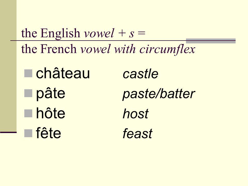 the English vowel + s = the French vowel with circumflex château castle pâte paste/batter hôte host fête feast