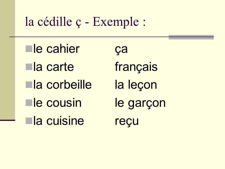 la cédille ç - Exemple : le cahierça la cartefrançais la corbeillela leçon le cousinle garçon la cuisinereçu