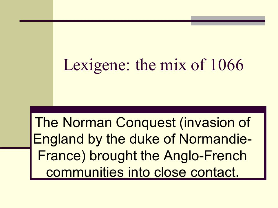 Lexigene: the mix of 1066 The Norman Conquest (invasion of England by the duke of Normandie- France) brought the Anglo-French communities into close c